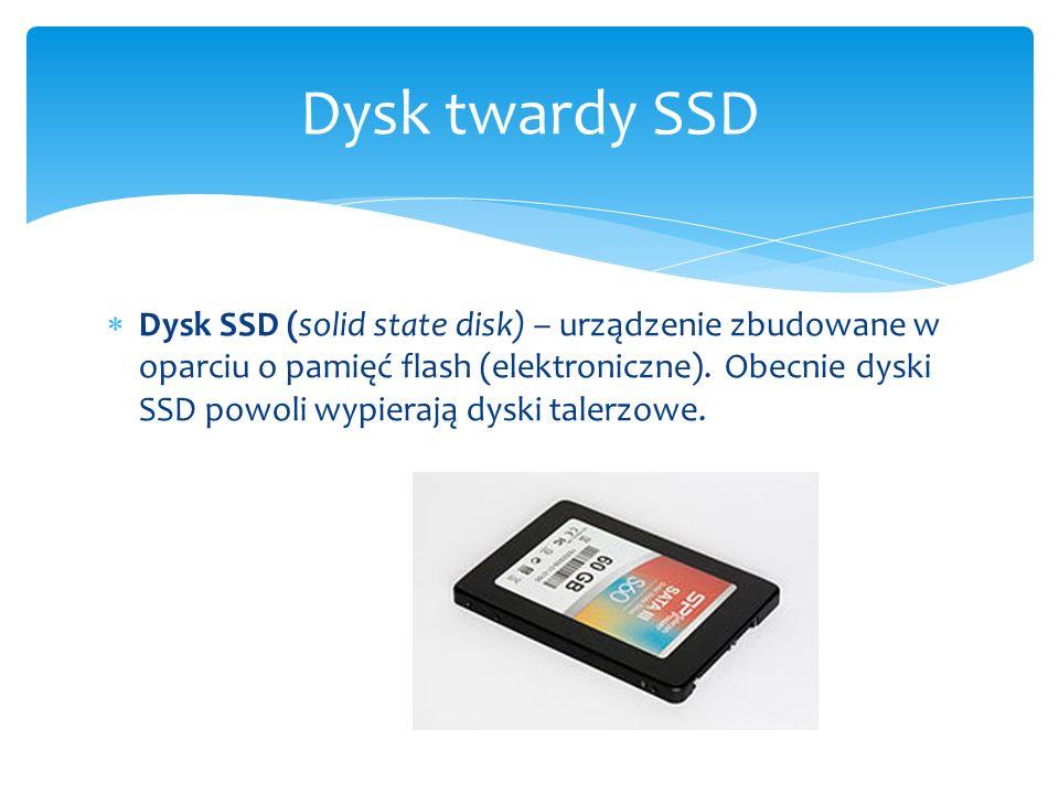  Dysk SSD (solid state disk) – urządzenie zbudowane w oparciu o pamięć flash (elektroniczne). Obecnie dyski SSD powoli wypierają dyski talerzowe. Dys