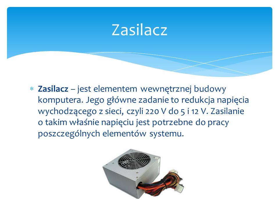  Zasilacz – jest elementem wewnętrznej budowy komputera. Jego główne zadanie to redukcja napięcia wychodzącego z sieci, czyli 220 V do 5 i 12 V. Zasi