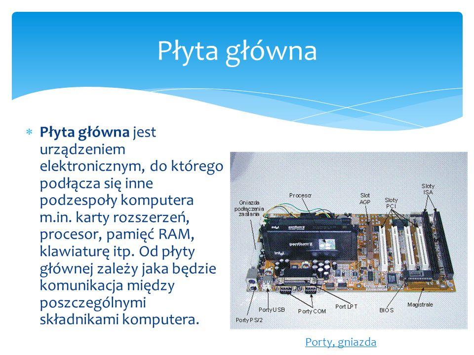  Płyta główna jest urządzeniem elektronicznym, do którego podłącza się inne podzespoły komputera m.in. karty rozszerzeń, procesor, pamięć RAM, klawia
