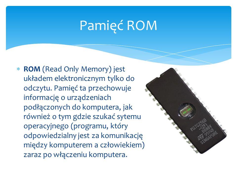  ROM (Read Only Memory) jest układem elektronicznym tylko do odczytu. Pamięć ta przechowuje informację o urządzeniach podłączonych do komputera, jak