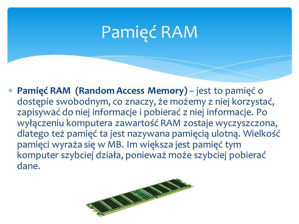  Pamięć RAM (Random Access Memory) – jest to pamięć o dostępie swobodnym, co znaczy, że możemy z niej korzystać, zapisywać do niej informacje i pobie
