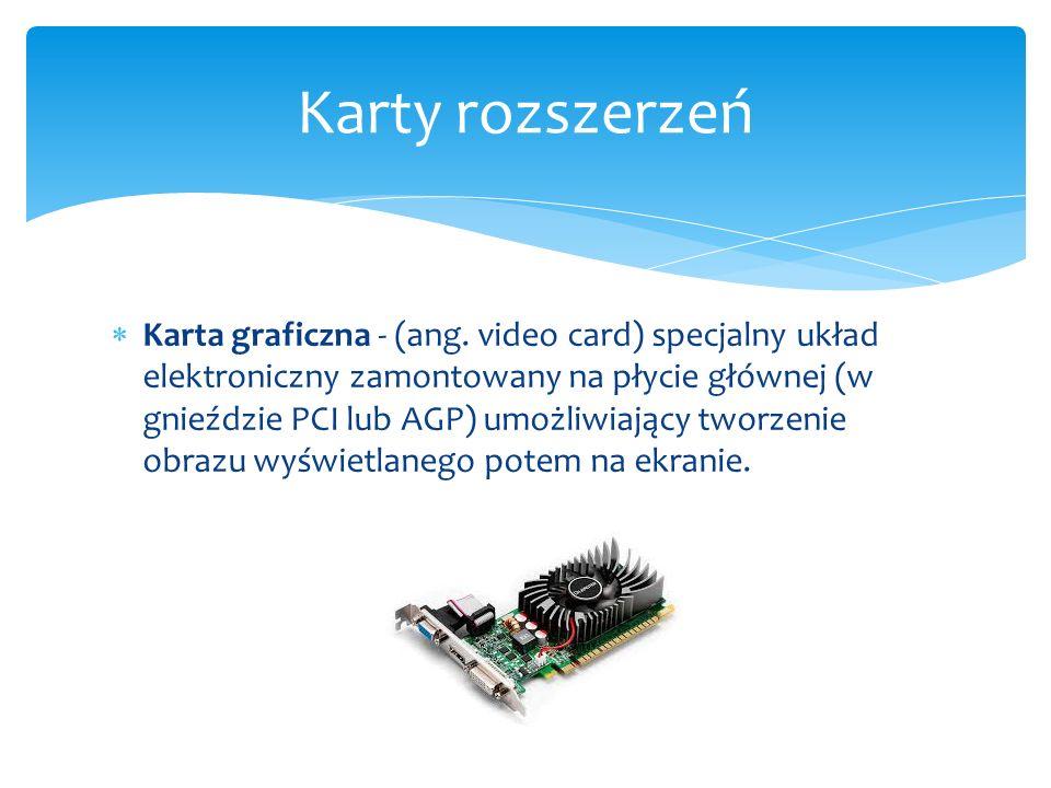  Karta graficzna - (ang. video card) specjalny układ elektroniczny zamontowany na płycie głównej (w gnieździe PCI lub AGP) umożliwiający tworzenie ob