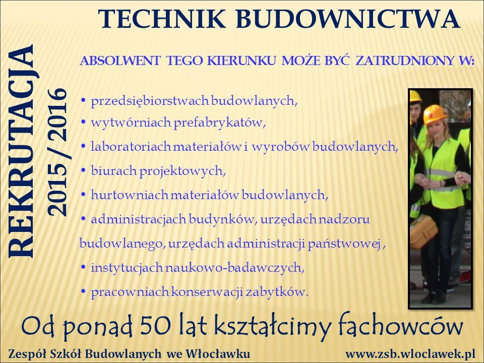 Od ponad 50 lat kształcimy fachowców TECHNIK BUDOWNICTWA ABSOLWENT TEGO KIERUNKU MOŻE BYĆ ZATRUDNIONY W: Zespół Szkół Budowlanych we Włocławku www.zsb.wloclawek.pl przedsiębiorstwach budowlanych, wytwórniach prefabrykatów, laboratoriach materiałów i wyrobów budowlanych, biurach projektowych, hurtowniach materiałów budowlanych, administracjach budynków, urzędach nadzoru budowlanego, urzędach administracji państwowej, instytucjach naukowo-badawczych, pracowniach konserwacji zabytków.