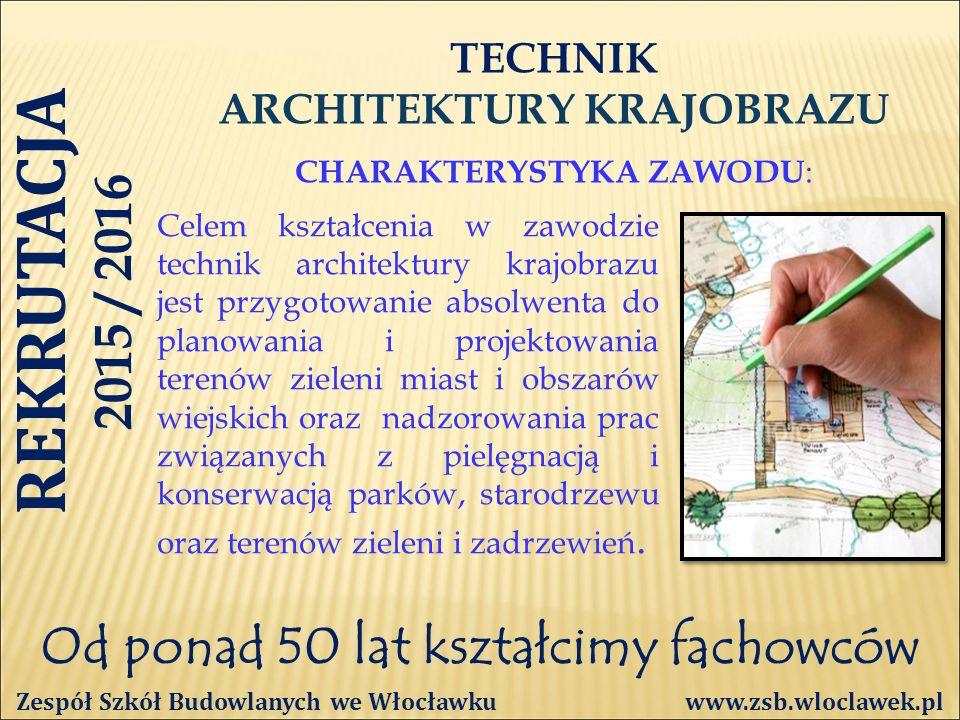 Od ponad 50 lat kształcimy fachowców TECHNIK ARCHITEKTURY KRAJOBRAZU CHARAKTERYSTYKA ZAWODU : Zespół Szkół Budowlanych we Włocławku www.zsb.wloclawek.pl Celem kształcenia w zawodzie technik architektury krajobrazu jest przygotowanie absolwenta do planowania i projektowania terenów zieleni miast i obszarów wiejskich oraz nadzorowania prac związanych z pielęgnacją i konserwacją parków, starodrzewu oraz terenów zieleni i zadrzewień.