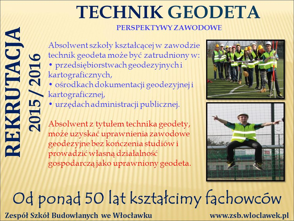 Od ponad 50 lat kształcimy fachowców TECHNIK GEODETA PERSPEKTYWY ZAWODOWE Zespół Szkół Budowlanych we Włocławku www.zsb.wloclawek.pl Absolwent szkoły kształcącej w zawodzie technik geodeta może być zatrudniony w: przedsiębiorstwach geodezyjnych i kartograficznych, ośrodkach dokumentacji geodezyjnej i kartograficznej, urzędach administracji publicznej.