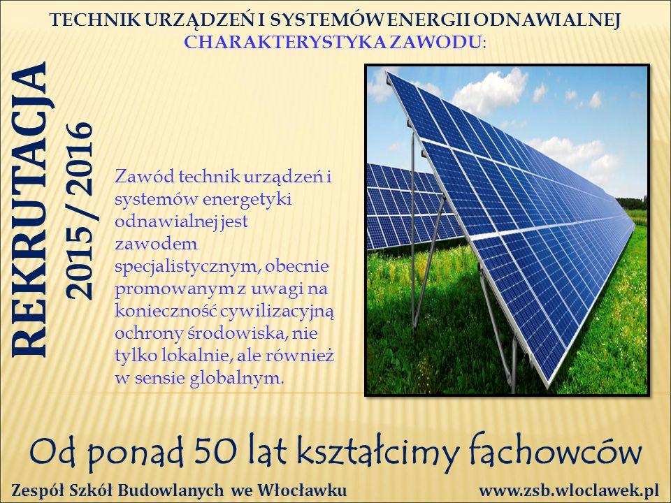 Od ponad 50 lat kształcimy fachowców TECHNIK URZĄDZEŃ I SYSTEMÓW ENERGII ODNAWIALNEJ CHARAKTERYSTYKA ZAWODU : Zespół Szkół Budowlanych we Włocławku www.zsb.wloclawek.pl Zawód technik urządzeń i systemów energetyki odnawialnej jest zawodem specjalistycznym, obecnie promowanym z uwagi na konieczność cywilizacyjną ochrony środowiska, nie tylko lokalnie, ale również w sensie globalnym.