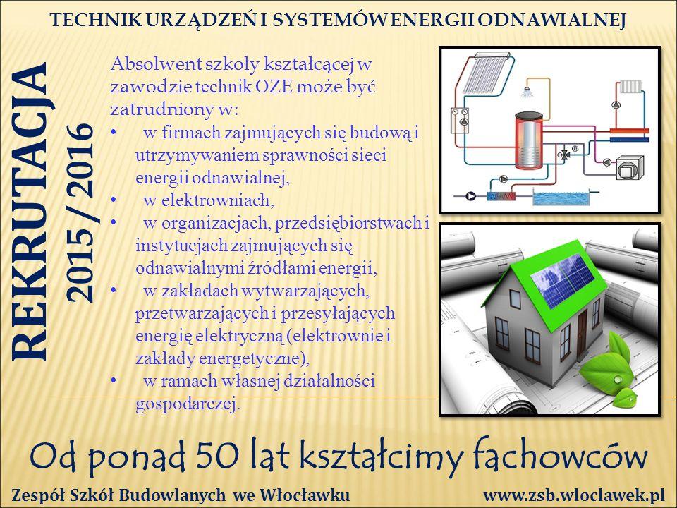 Od ponad 50 lat kształcimy fachowców TECHNIK URZĄDZEŃ I SYSTEMÓW ENERGII ODNAWIALNEJ Zespół Szkół Budowlanych we Włocławku www.zsb.wloclawek.pl REKRUTACJA 2015 / 2016 Absolwent szkoły kształcącej w zawodzie technik OZE może być zatrudniony w: w firmach zajmujących się budową i utrzymywaniem sprawności sieci energii odnawialnej, w elektrowniach, w organizacjach, przedsiębiorstwach i instytucjach zajmujących się odnawialnymi źródłami energii, w zakładach wytwarzających, przetwarzających i przesyłających energię elektryczną (elektrownie i zakłady energetyczne), w ramach własnej działalności gospodarczej.