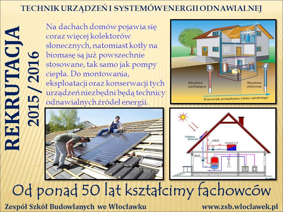 Od ponad 50 lat kształcimy fachowców TECHNIK URZĄDZEŃ I SYSTEMÓW ENERGII ODNAWIALNEJ Zespół Szkół Budowlanych we Włocławku www.zsb.wloclawek.pl REKRUTACJA 2015 / 2016 Na dachach domów pojawia się coraz więcej kolektorów słonecznych, natomiast kotły na biomasę są już powszechnie stosowane, tak samo jak pompy ciepła.