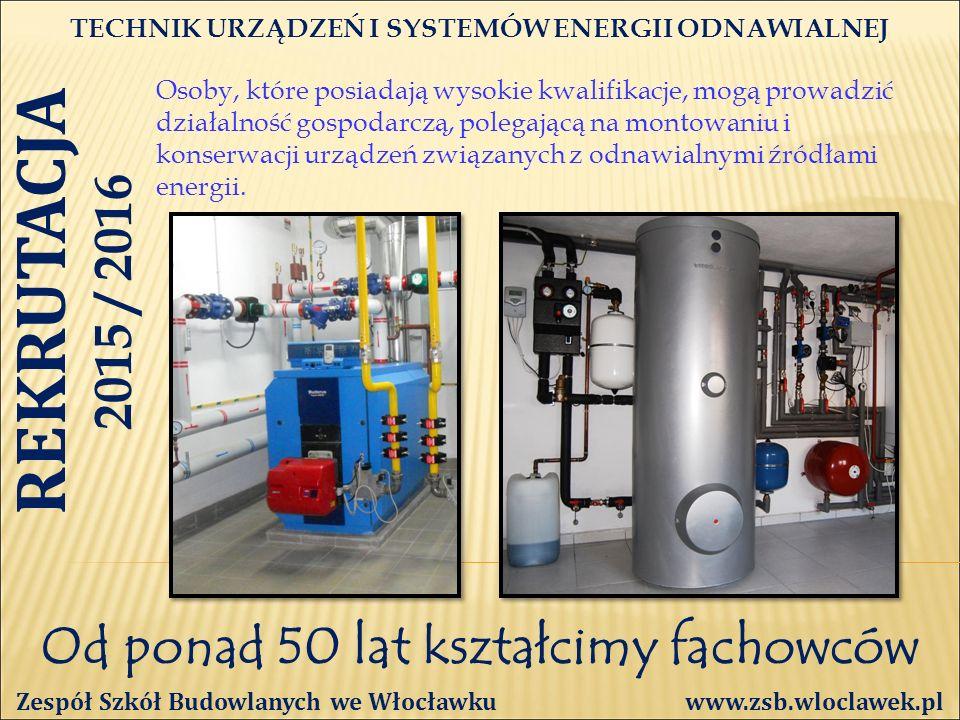 Od ponad 50 lat kształcimy fachowców TECHNIK URZĄDZEŃ I SYSTEMÓW ENERGII ODNAWIALNEJ Zespół Szkół Budowlanych we Włocławku www.zsb.wloclawek.pl REKRUTACJA 2015 / 2016 Osoby, które posiadają wysokie kwalifikacje, mogą prowadzić działalność gospodarczą, polegającą na montowaniu i konserwacji urządzeń związanych z odnawialnymi źródłami energii.