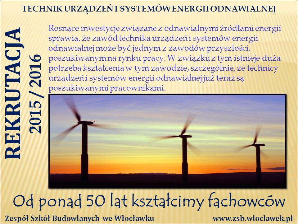 Od ponad 50 lat kształcimy fachowców TECHNIK URZĄDZEŃ I SYSTEMÓW ENERGII ODNAWIALNEJ Zespół Szkół Budowlanych we Włocławku www.zsb.wloclawek.pl REKRUTACJA 2015 / 2016 Rosnące inwestycje związane z odnawialnymi źródłami energii sprawią, że zawód technika urządzeń i systemów energii odnawialnej może być jednym z zawodów przyszłości, poszukiwanym na rynku pracy.