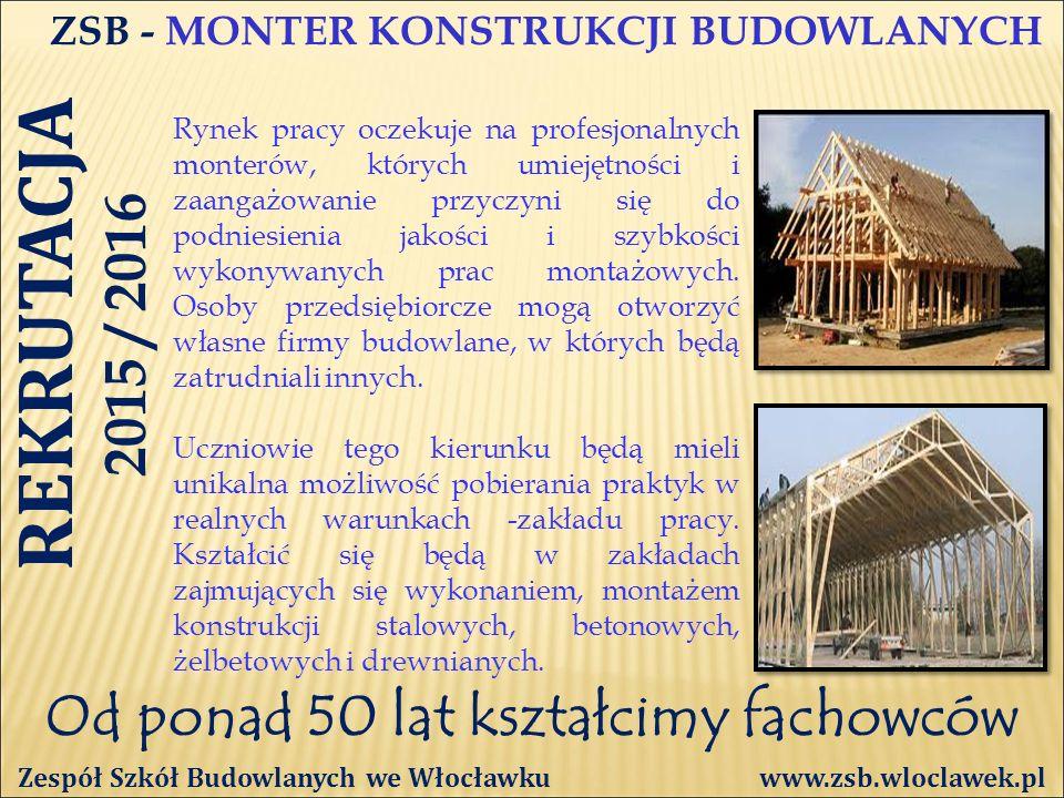 Od ponad 50 lat kształcimy fachowców ZSB - MONTER KONSTRUKCJI BUDOWLANYCH Zespół Szkół Budowlanych we Włocławku www.zsb.wloclawek.pl Rynek pracy oczekuje na profesjonalnych monterów, których umiejętności i zaangażowanie przyczyni się do podniesienia jakości i szybkości wykonywanych prac montażowych.