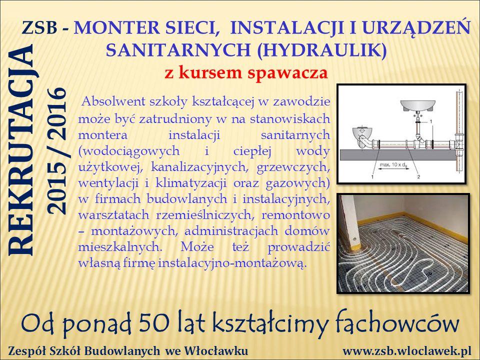 Od ponad 50 lat kształcimy fachowców ZSB - MONTER SIECI, INSTALACJI I URZĄDZEŃ SANITARNYCH (HYDRAULIK) z kursem spawacza Zespół Szkół Budowlanych we Włocławku www.zsb.wloclawek.pl Absolwent szkoły kształcącej w zawodzie może być zatrudniony w na stanowiskach montera instalacji sanitarnych (wodociągowych i ciepłej wody użytkowej, kanalizacyjnych, grzewczych, wentylacji i klimatyzacji oraz gazowych) w firmach budowlanych i instalacyjnych, warsztatach rzemieślniczych, remontowo – montażowych, administracjach domów mieszkalnych.