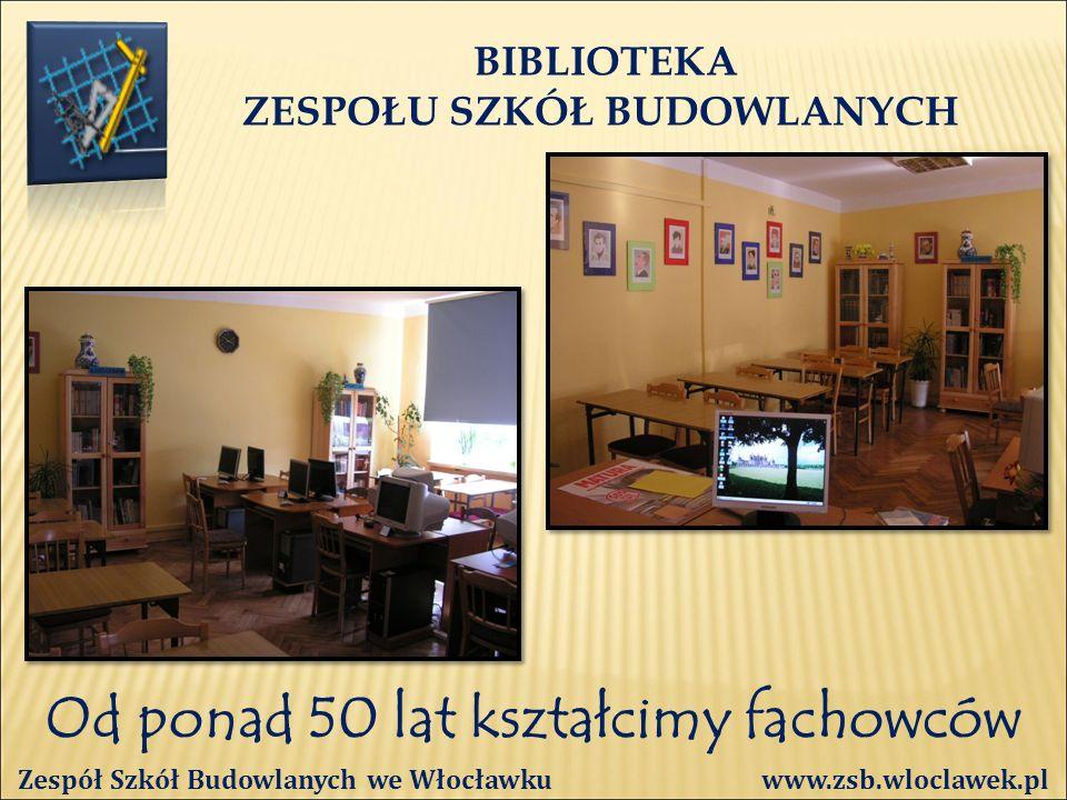 Od ponad 50 lat kształcimy fachowców BIBLIOTEKA ZESPOŁU SZKÓŁ BUDOWLANYCH Zespół Szkół Budowlanych we Włocławku www.zsb.wloclawek.pl