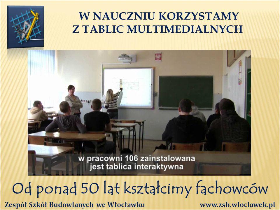 Od ponad 50 lat kształcimy fachowców W NAUCZNIU KORZYSTAMY Z TABLIC MULTIMEDIALNYCH Zespół Szkół Budowlanych we Włocławku www.zsb.wloclawek.pl