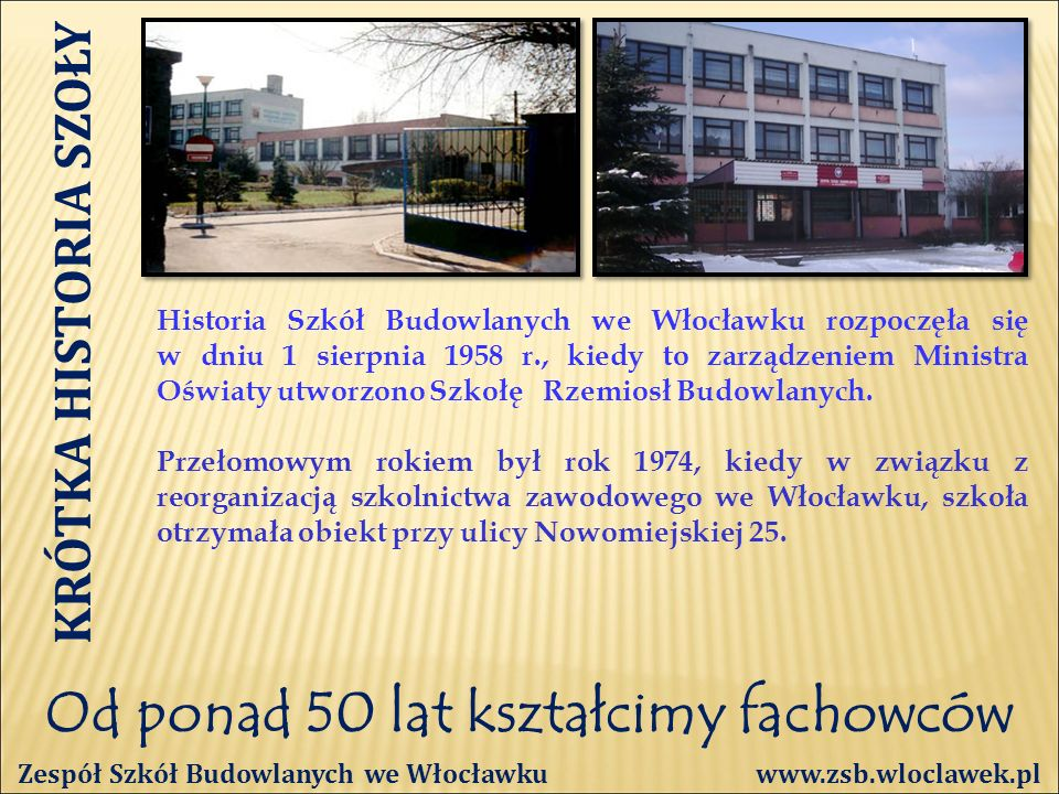 Od ponad 50 lat kształcimy fachowców KRÓTKA HISTORIA SZOŁY Historia Szkół Budowlanych we Włocławku rozpoczęła się w dniu 1 sierpnia 1958 r., kiedy to zarządzeniem Ministra Oświaty utworzono Szkołę Rzemiosł Budowlanych.