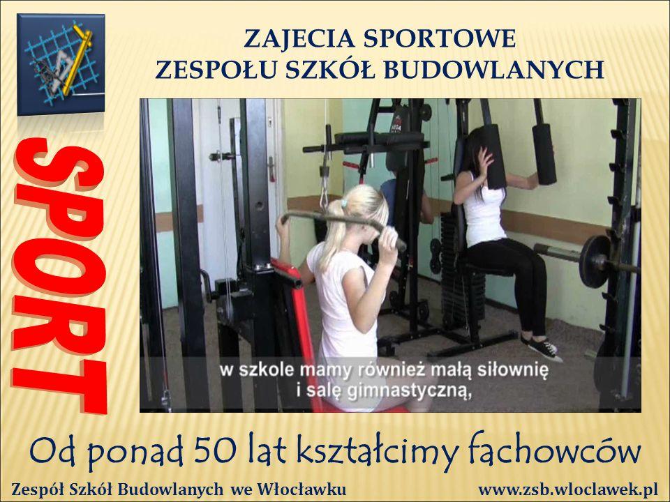 Od ponad 50 lat kształcimy fachowców ZAJECIA SPORTOWE ZESPOŁU SZKÓŁ BUDOWLANYCH Zespół Szkół Budowlanych we Włocławku www.zsb.wloclawek.pl