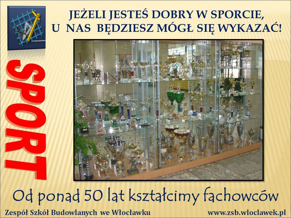 Od ponad 50 lat kształcimy fachowców Zespół Szkół Budowlanych we Włocławku www.zsb.wloclawek.pl JEŻELI JESTEŚ DOBRY W SPORCIE, U NAS BĘDZIESZ MÓGŁ SIĘ WYKAZAĆ!