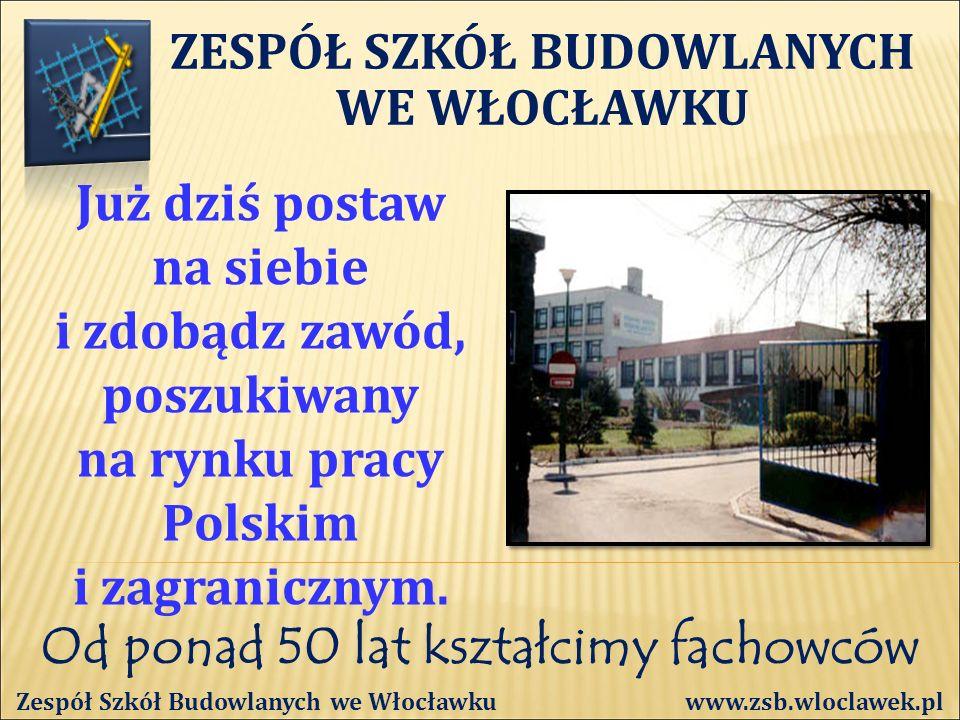 Od ponad 50 lat kształcimy fachowców Zespół Szkół Budowlanych we Włocławku www.zsb.wloclawek.pl Już dziś postaw na siebie i zdobądz zawód, poszukiwany na rynku pracy Polskim i zagranicznym.
