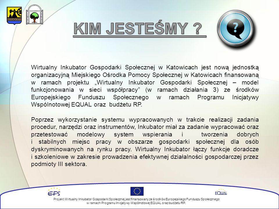 """Wirtualny Inkubator Gospodarki Społecznej w Katowicach jest nową jednostką organizacyjną Miejskiego Ośrodka Pomocy Społecznej w Katowicach finansowaną w ramach projektu """"Wirtualny Inkubator Gospodarki Społecznej – model funkcjonowania w sieci współpracy (w ramach działania 3) ze środków Europejskiego Funduszu Społecznego w ramach Programu Inicjatywy Wspólnotowej EQUAL oraz budżetu RP."""