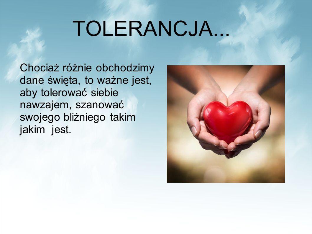 Chociaż różnie obchodzimy dane święta, to ważne jest, aby tolerować siebie nawzajem, szanować swojego bliźniego takim jakim jest.