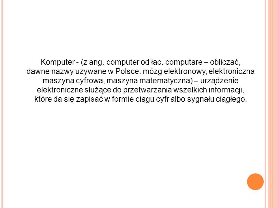 Komputer - (z ang. computer od łac. computare – obliczać, dawne nazwy używane w Polsce: mózg elektronowy, elektroniczna maszyna cyfrowa, maszyna matem