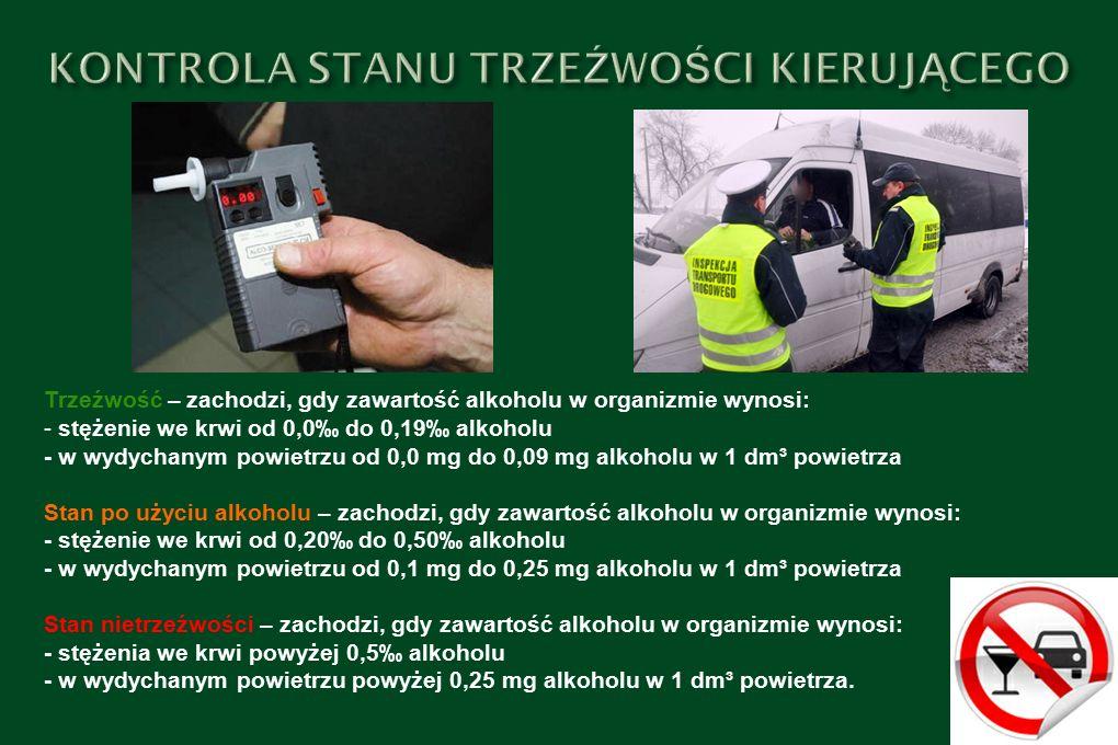 Trzeźwość – zachodzi, gdy zawartość alkoholu w organizmie wynosi: - stężenie we krwi od 0,0‰ do 0,19‰ alkoholu - w wydychanym powietrzu od 0,0 mg do 0,09 mg alkoholu w 1 dm³ powietrza Stan po użyciu alkoholu – zachodzi, gdy zawartość alkoholu w organizmie wynosi: - stężenie we krwi od 0,20‰ do 0,50‰ alkoholu - w wydychanym powietrzu od 0,1 mg do 0,25 mg alkoholu w 1 dm³ powietrza Stan nietrzeźwości – zachodzi, gdy zawartość alkoholu w organizmie wynosi: - stężenia we krwi powyżej 0,5‰ alkoholu - w wydychanym powietrzu powyżej 0,25 mg alkoholu w 1 dm³ powietrza.