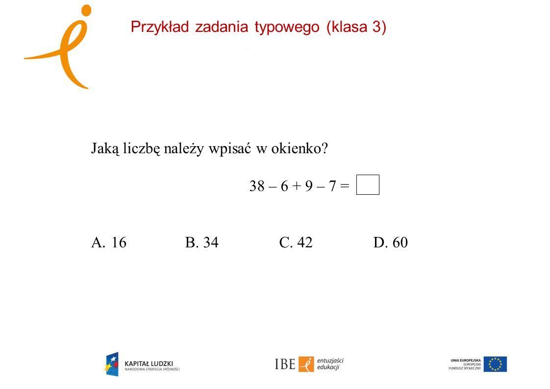 Przykład zadania typowego (klasa 3) Jaką liczbę należy wpisać w okienko? 38 – 6 + 9 – 7 = A. 16B. 34 C. 42D. 60