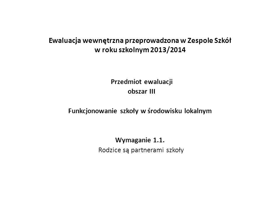 Ewaluacja wewnętrzna przeprowadzona w Zespole Szkół w roku szkolnym 2013/2014 Przedmiot ewaluacji obszar III Funkcjonowanie szkoły w środowisku lokalnym Wymaganie 1.1.