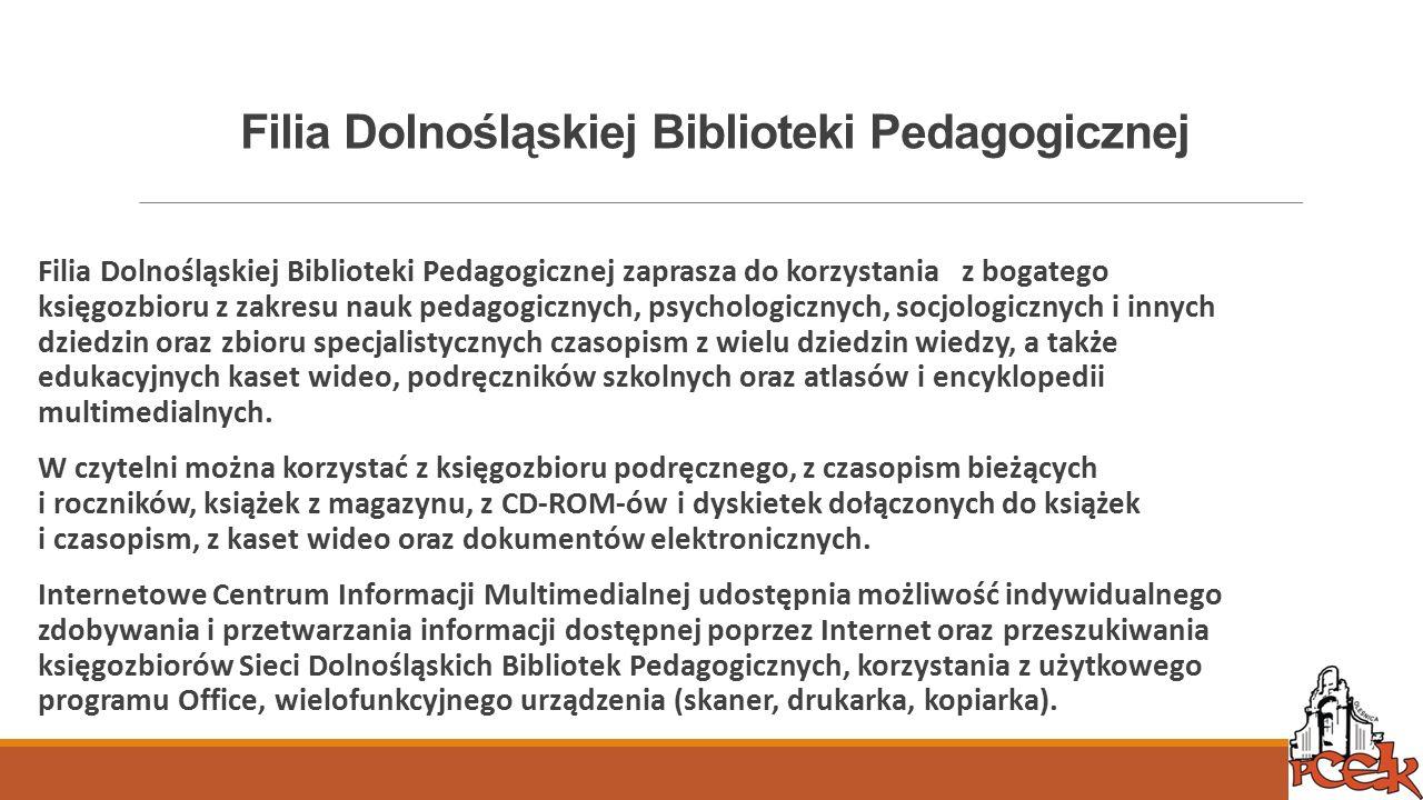 Filia Dolnośląskiej Biblioteki Pedagogicznej Filia Dolnośląskiej Biblioteki Pedagogicznej zaprasza do korzystania z bogatego księgozbioru z zakresu nauk pedagogicznych, psychologicznych, socjologicznych i innych dziedzin oraz zbioru specjalistycznych czasopism z wielu dziedzin wiedzy, a także edukacyjnych kaset wideo, podręczników szkolnych oraz atlasów i encyklopedii multimedialnych.