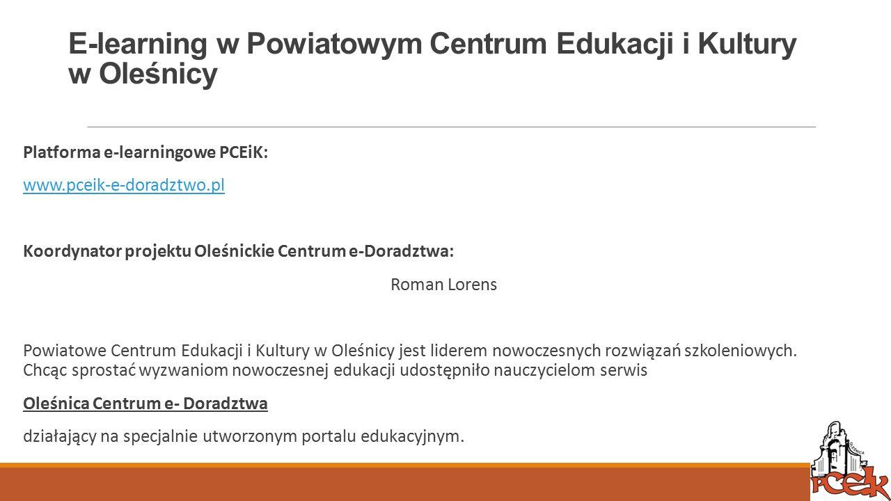 E-learning w Powiatowym Centrum Edukacji i Kultury w Oleśnicy Platforma e-learningowe PCEiK: www.pceik-e-doradztwo.pl Koordynator projektu Oleśnickie Centrum e-Doradztwa: Roman Lorens Powiatowe Centrum Edukacji i Kultury w Oleśnicy jest liderem nowoczesnych rozwiązań szkoleniowych.