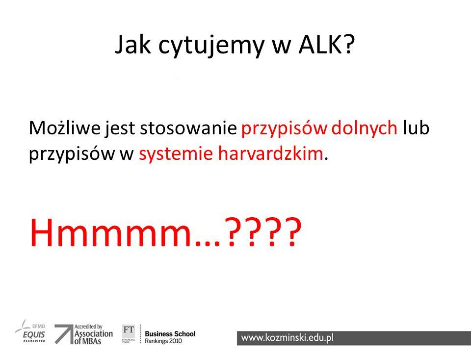Jak cytujemy w ALK? Możliwe jest stosowanie przypisów dolnych lub przypisów w systemie harvardzkim. Hmmmm…????