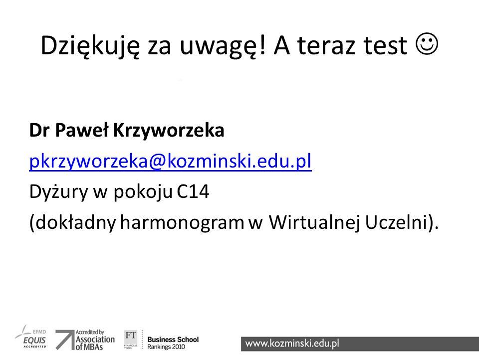 Dziękuję za uwagę! A teraz test Dr Paweł Krzyworzeka pkrzyworzeka@kozminski.edu.pl Dyżury w pokoju C14 (dokładny harmonogram w Wirtualnej Uczelni).