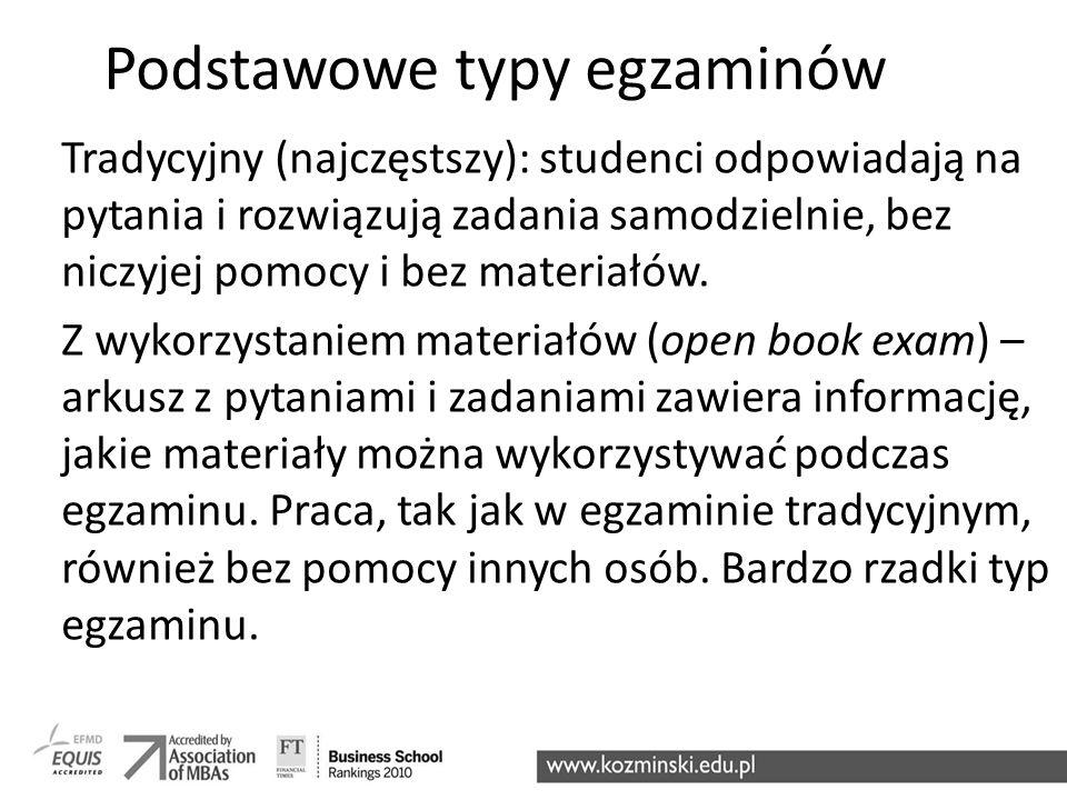 Podstawowe typy egzaminów Tradycyjny (najczęstszy): studenci odpowiadają na pytania i rozwiązują zadania samodzielnie, bez niczyjej pomocy i bez mater