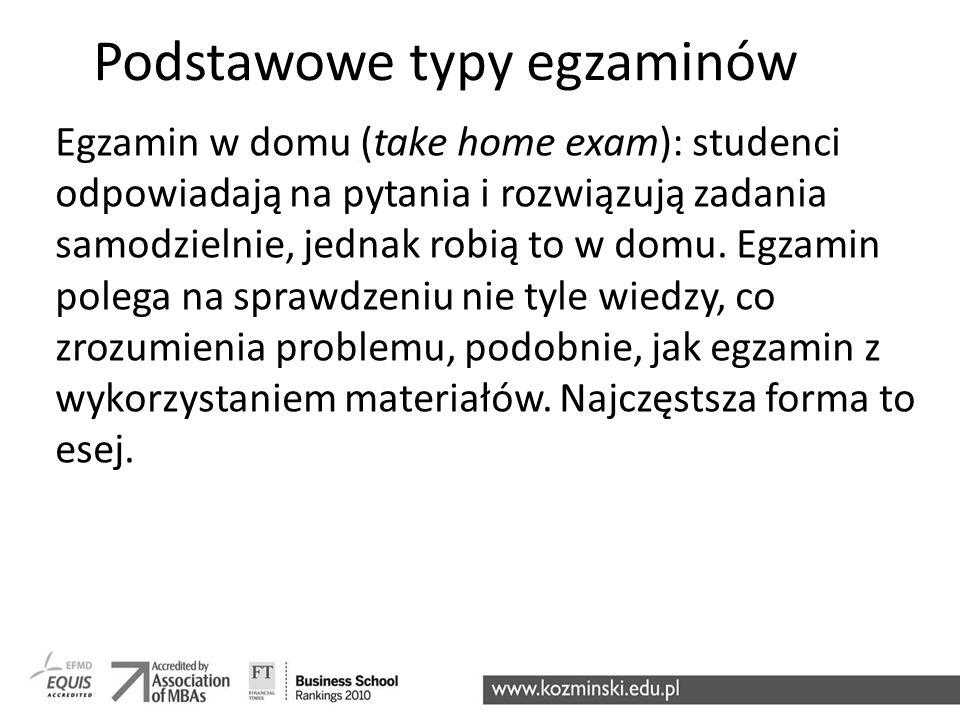 Podstawowe typy egzaminów Egzamin w domu (take home exam): studenci odpowiadają na pytania i rozwiązują zadania samodzielnie, jednak robią to w domu.