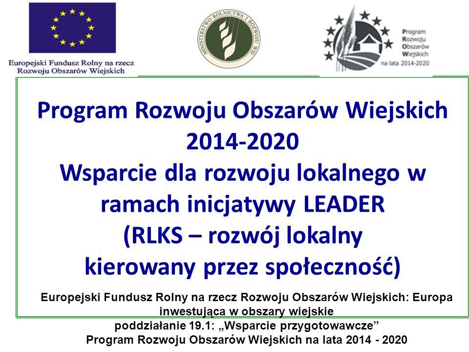 """Program Rozwoju Obszarów Wiejskich 2014-2020 Wsparcie dla rozwoju lokalnego w ramach inicjatywy LEADER (RLKS – rozwój lokalny kierowany przez społeczność) Europejski Fundusz Rolny na rzecz Rozwoju Obszarów Wiejskich: Europa inwestująca w obszary wiejskie poddziałanie 19.1: """"Wsparcie przygotowawcze Program Rozwoju Obszarów Wiejskich na lata 2014 - 2020"""