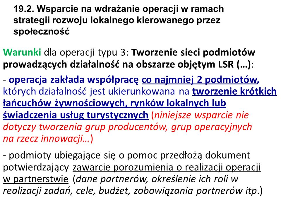 Warunki dla operacji typu 3: Tworzenie sieci podmiotów prowadzących działalność na obszarze objętym LSR (…): - operacja zakłada współpracę co najmniej 2 podmiotów, których działalność jest ukierunkowana na tworzenie krótkich łańcuchów żywnościowych, rynków lokalnych lub świadczenia usług turystycznych (niniejsze wsparcie nie dotyczy tworzenia grup producentów, grup operacyjnych na rzecz innowacji…) - podmioty ubiegające się o pomoc przedłożą dokument potwierdzający zawarcie porozumienia o realizacji operacji w partnerstwie (dane partnerów, określenie ich roli w realizacji zadań, cele, budżet, zobowiązania partnerów itp.)