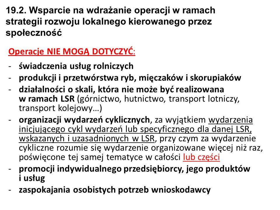 Operacje NIE MOGĄ DOTYCZYĆ: -świadczenia usług rolniczych -produkcji i przetwórstwa ryb, mięczaków i skorupiaków -działalności o skali, która nie może być realizowana w ramach LSR (górnictwo, hutnictwo, transport lotniczy, transport kolejowy…) -organizacji wydarzeń cyklicznych, za wyjątkiem wydarzenia inicjującego cykl wydarzeń lub specyficznego dla danej LSR, wskazanych i uzasadnionych w LSR, przy czym za wydarzenie cykliczne rozumie się wydarzenie organizowane więcej niż raz, poświęcone tej samej tematyce w całości lub części -promocji indywidualnego przedsiębiorcy, jego produktów i usług -zaspokajania osobistych potrzeb wnioskodawcy