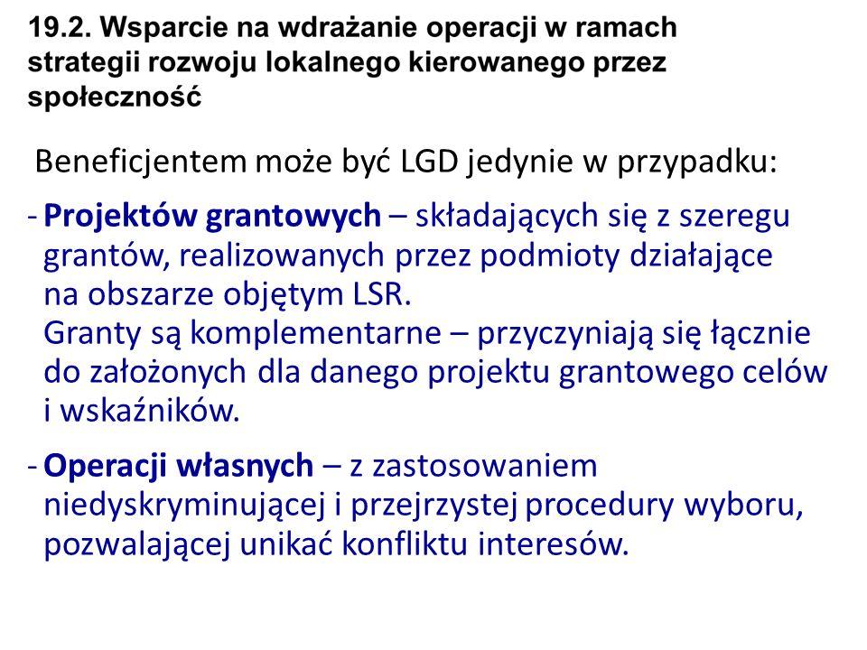 Beneficjentem może być LGD jedynie w przypadku: -Projektów grantowych – składających się z szeregu grantów, realizowanych przez podmioty działające na obszarze objętym LSR.