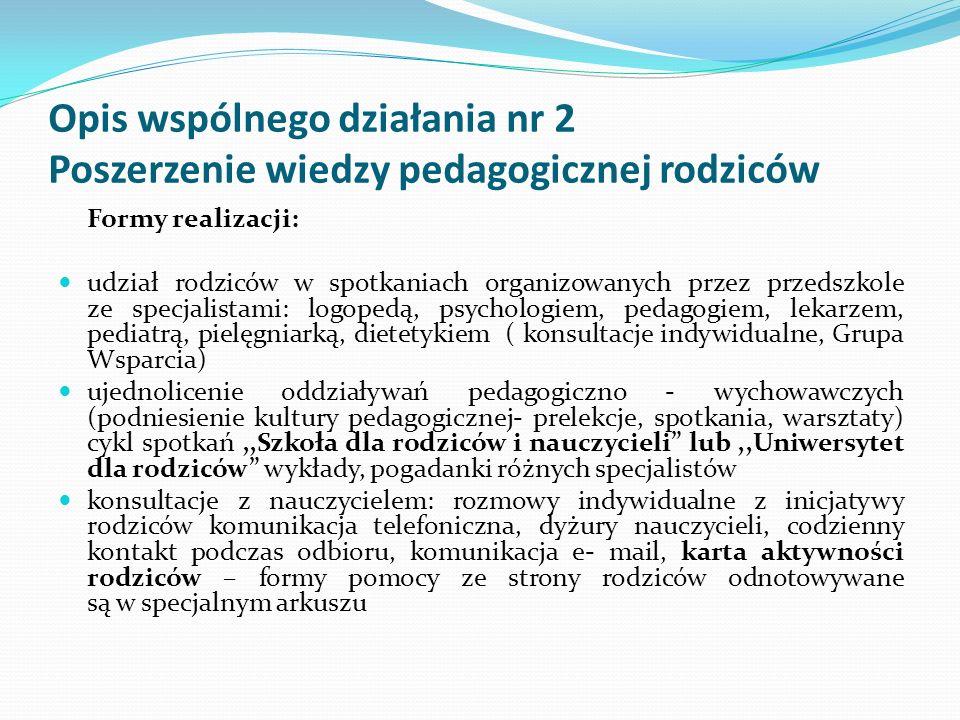Opis wspólnego działania nr 2 Poszerzenie wiedzy pedagogicznej rodziców Formy realizacji: udział rodziców w spotkaniach organizowanych przez przedszko