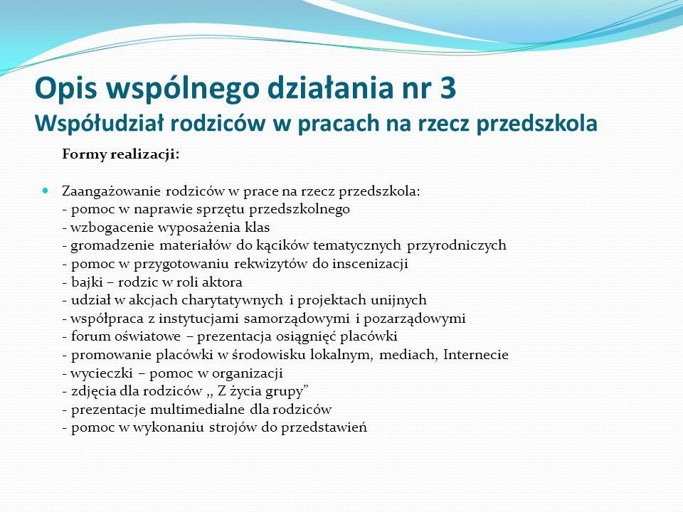 Opis wspólnego działania nr 3 Współudział rodziców w pracach na rzecz przedszkola Formy realizacji: Zaangażowanie rodziców w prace na rzecz przedszkola: - pomoc w naprawie sprzętu przedszkolnego - wzbogacenie wyposażenia klas - gromadzenie materiałów do kącików tematycznych przyrodniczych - pomoc w przygotowaniu rekwizytów do inscenizacji - bajki – rodzic w roli aktora - udział w akcjach charytatywnych i projektach unijnych - współpraca z instytucjami samorządowymi i pozarządowymi - forum oświatowe – prezentacja osiągnięć placówki - promowanie placówki w środowisku lokalnym, mediach, Internecie - wycieczki – pomoc w organizacji - zdjęcia dla rodziców,, Z życia grupy - prezentacje multimedialne dla rodziców - pomoc w wykonaniu strojów do przedstawień