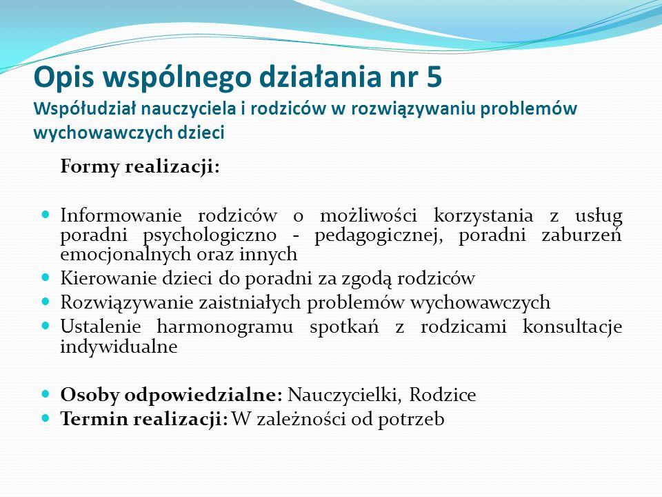 Opis wspólnego działania nr 5 Współudział nauczyciela i rodziców w rozwiązywaniu problemów wychowawczych dzieci Formy realizacji: Informowanie rodzicó