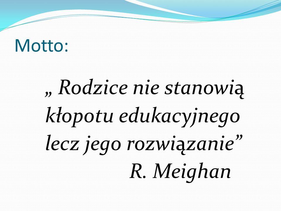 """Motto: """" Rodzice nie stanowią kłopotu edukacyjnego lecz jego rozwiązanie R. Meighan"""