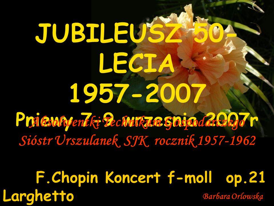 Barbara Orlowska JUBILEUSZ 50- LECIA 1957-2007 Pniewy 7-9 wrzesnia 2007r Absolwentki Technikum Gospodarczego Sióstr Urszulanek SJK rocznik 1957-1962 F.Chopin Koncert f-moll op.21 Larghetto
