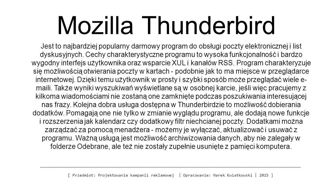 Mozilla Thunderbird _________________________________________________________________________________________________________________ [ Przedmiot: Projektowanie kampanii reklamowej | Opracowanie: Marek Kwiatkowski | 2015 ] Jest to najbardziej popularny darmowy program do obsługi poczty elektronicznej i list dyskusyjnych.