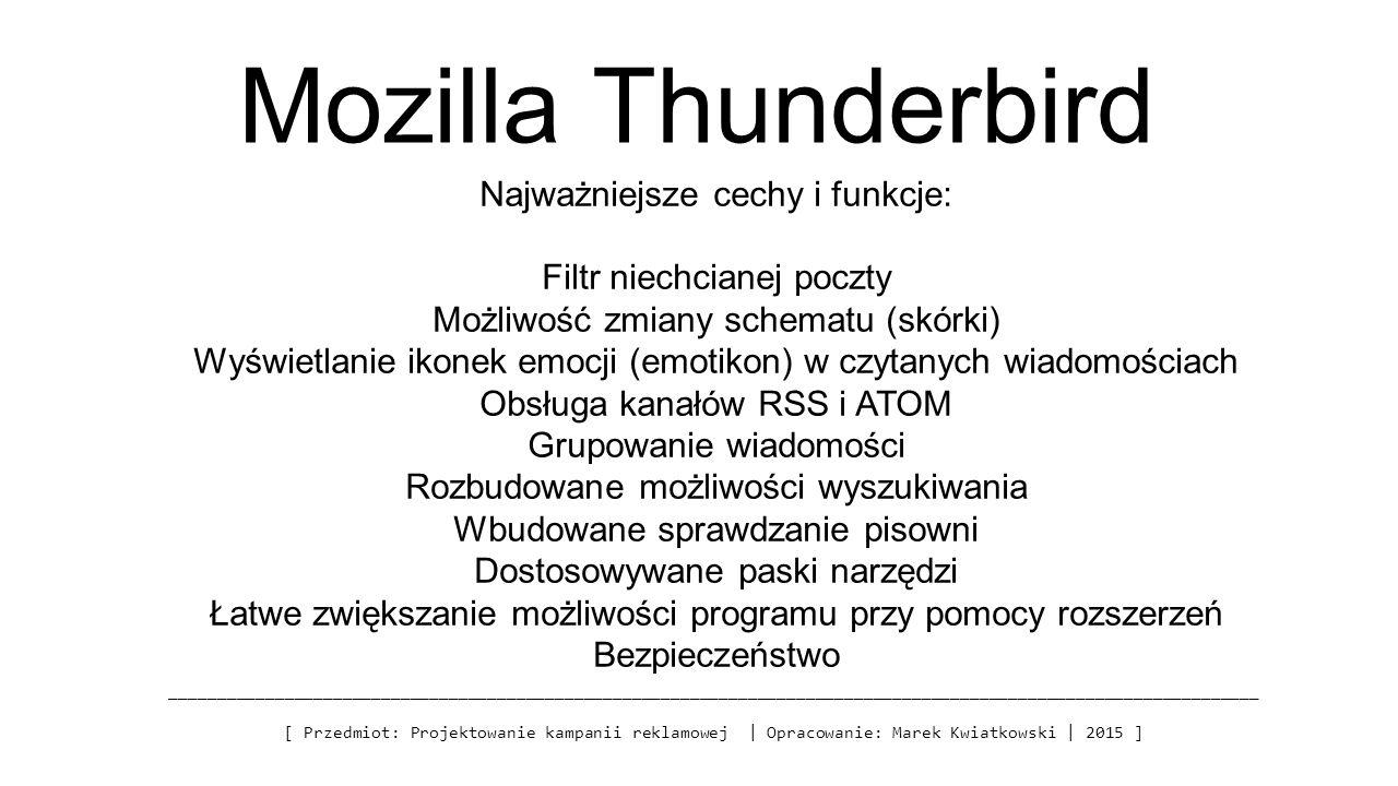 Mozilla Thunderbird _________________________________________________________________________________________________________________ [ Przedmiot: Projektowanie kampanii reklamowej | Opracowanie: Marek Kwiatkowski | 2015 ] Najważniejsze cechy i funkcje: Filtr niechcianej poczty Możliwość zmiany schematu (skórki) Wyświetlanie ikonek emocji (emotikon) w czytanych wiadomościach Obsługa kanałów RSS i ATOM Grupowanie wiadomości Rozbudowane możliwości wyszukiwania Wbudowane sprawdzanie pisowni Dostosowywane paski narzędzi Łatwe zwiększanie możliwości programu przy pomocy rozszerzeń Bezpieczeństwo