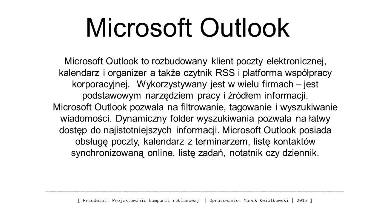 Microsoft Outlook _________________________________________________________________________________________________________________ [ Przedmiot: Projektowanie kampanii reklamowej | Opracowanie: Marek Kwiatkowski | 2015 ] Microsoft Outlook to rozbudowany klient poczty elektronicznej, kalendarz i organizer a także czytnik RSS i platforma współpracy korporacyjnej.