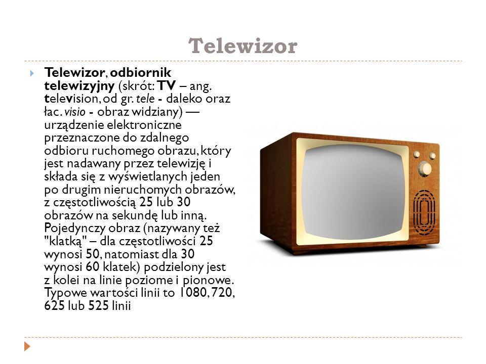 Telewizor  Telewizor, odbiornik telewizyjny (skrót: TV – ang. television, od gr. tele - daleko oraz łac. visio - obraz widziany) — urządzenie elektro