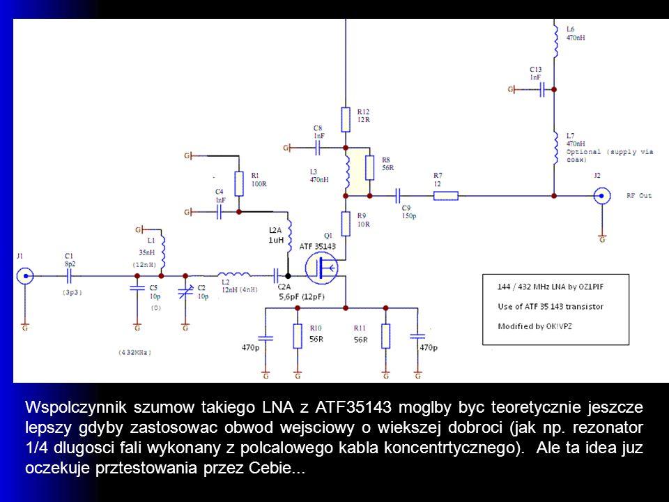 Wspolczynnik szumow takiego LNA z ATF35143 moglby byc teoretycznie jeszcze lepszy gdyby zastosowac obwod wejsciowy o wiekszej dobroci (jak np. rezonat