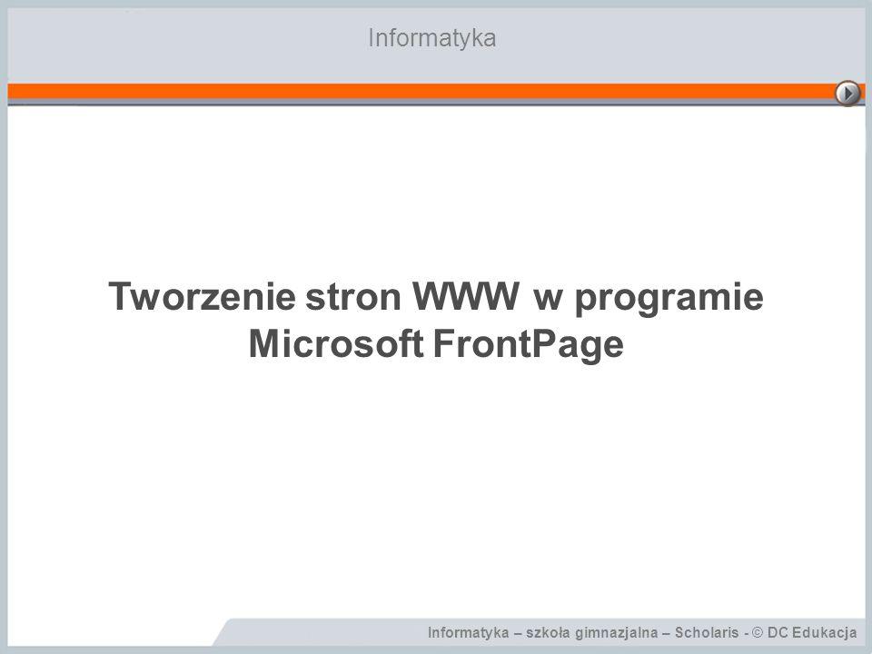 Informatyka – szkoła gimnazjalna – Scholaris - © DC Edukacja Tworzenie stron WWW w programie Microsoft FrontPage Informatyka