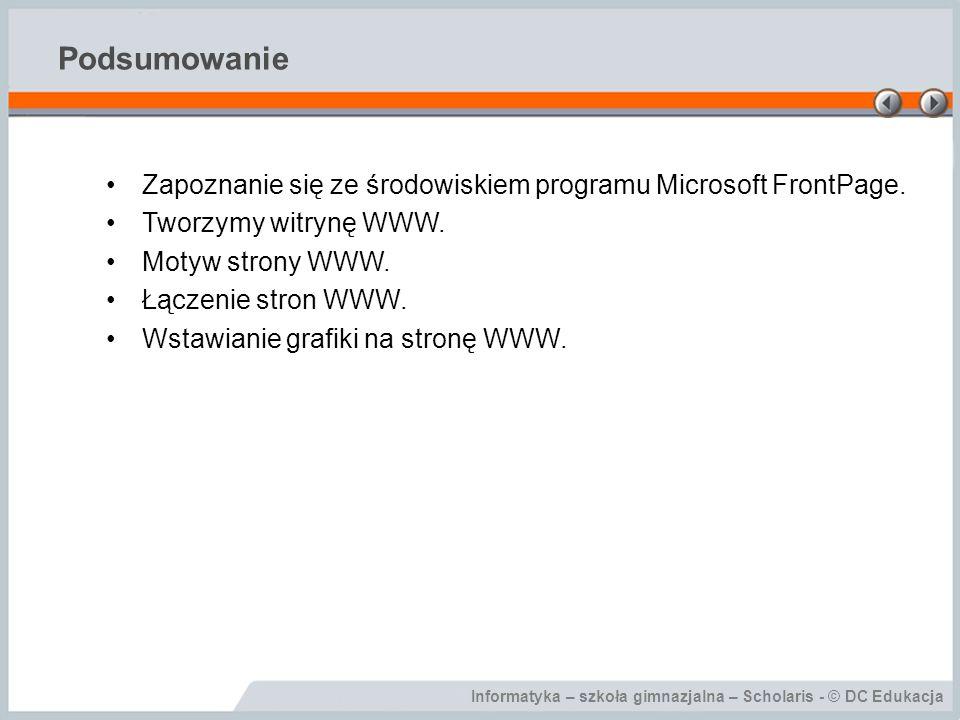 Informatyka – szkoła gimnazjalna – Scholaris - © DC Edukacja Podsumowanie Zapoznanie się ze środowiskiem programu Microsoft FrontPage. Tworzymy witryn